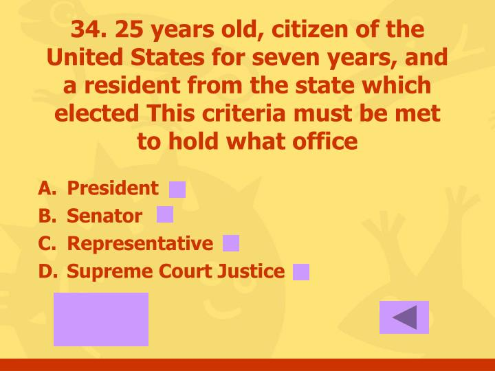 34. 25 years old, citizen of the United States for seven years, and a resident from the state which elected This criteria must be met to hold what office