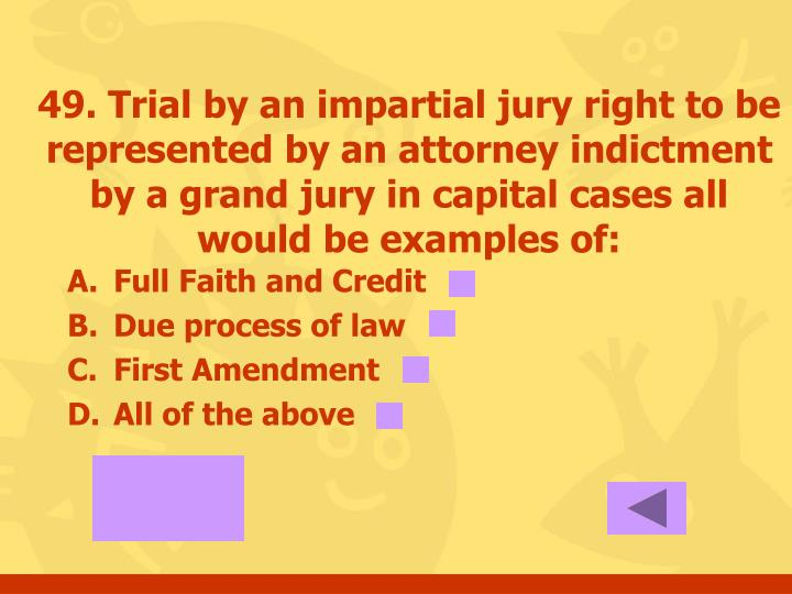 49. Trial by an impartial jury right to be represented by an attorney indictment by a grand jury in capital cases all would be examples of: