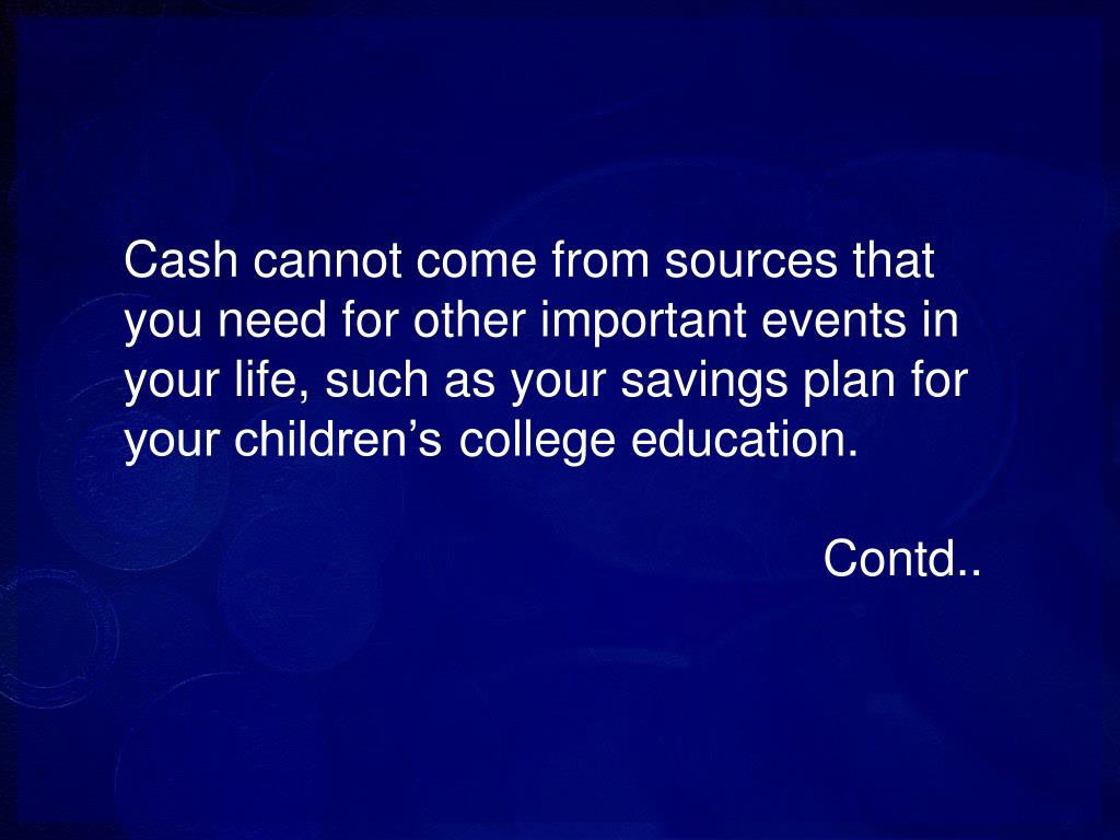 Cash cannot come from sources that you need for other important events in your life, such as your savings plan for your children's college education.