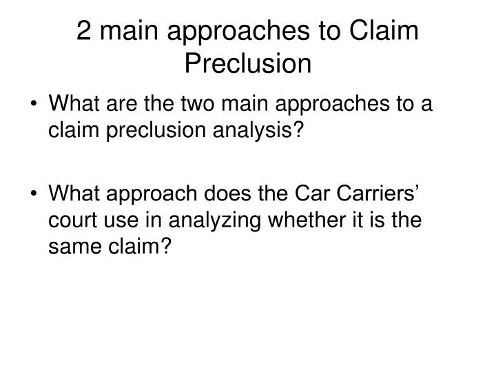 2 main approaches to Claim Preclusion
