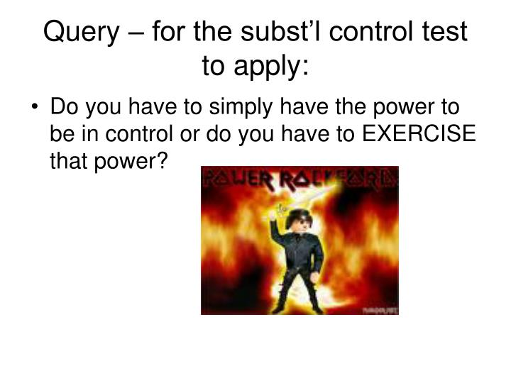 Query – for the subst'l control test to apply: