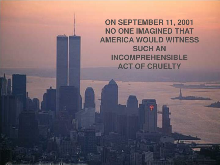 ON SEPTEMBER 11, 2001  NO ONE IMAGINED THAT AMERICA WOULD WITNESS SUCH AN INCOMPREHENSIBLE       ACT OF CRUELTY