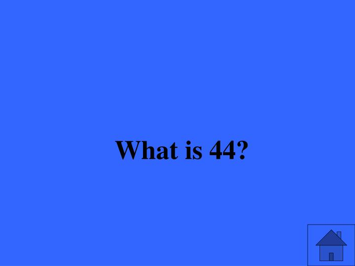 What is 44?