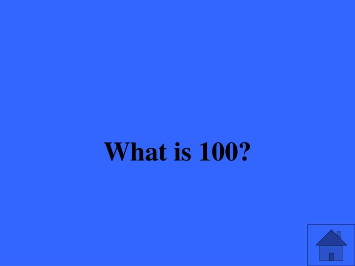 What is 100?