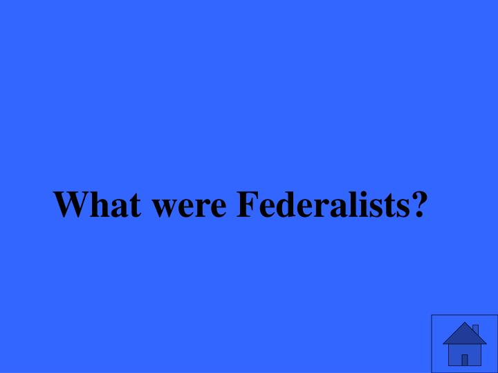 What were Federalists?