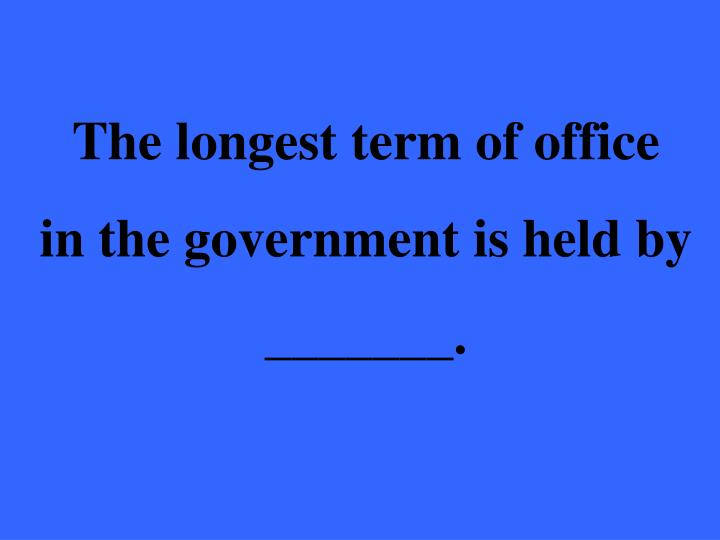 The longest term of office
