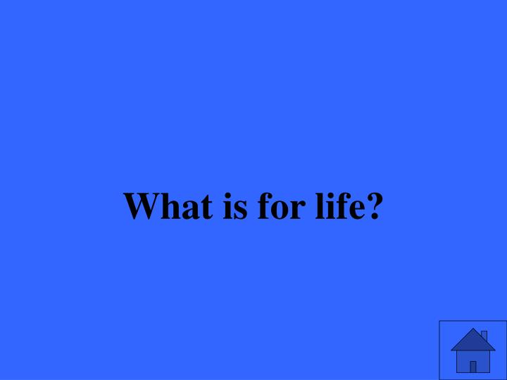 What is for life?
