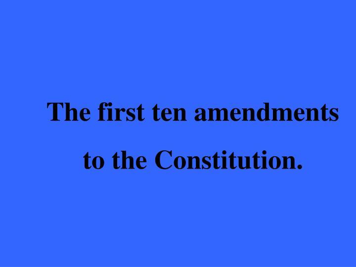 The first ten amendments