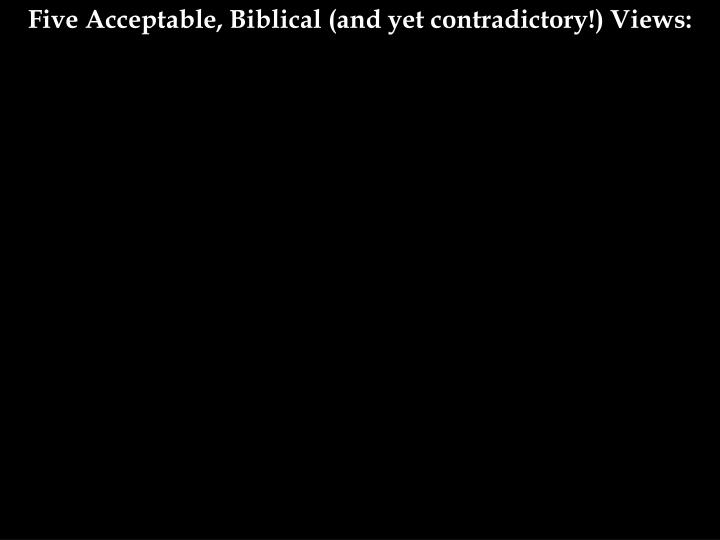 Five Acceptable, Biblical (and yet contradictory!) Views: