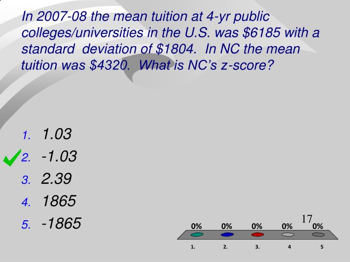 In 2007-08 the mean tuition at 4-yr public colleges/universities in the U.S. was $6185 with a standard  deviation of $1804.  In NC the mean tuition was $4320.  What is NC's z-score?