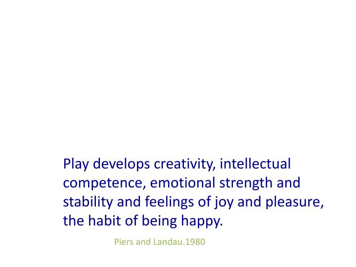 Play develops creativity, intellectual        competence, emotional strength and stability and feelings of joy and pleasure, the habit of being happy.