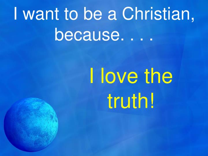 I want to be a Christian, because. . . .