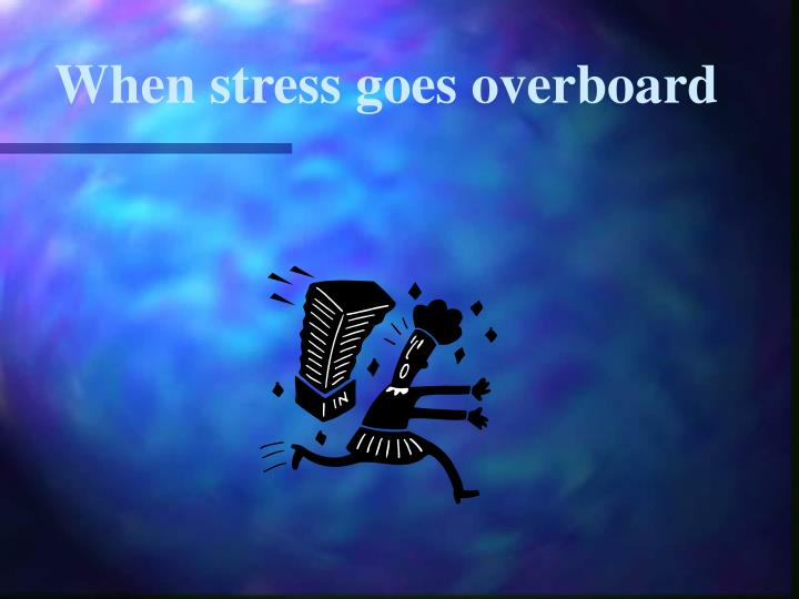 When stress goes overboard