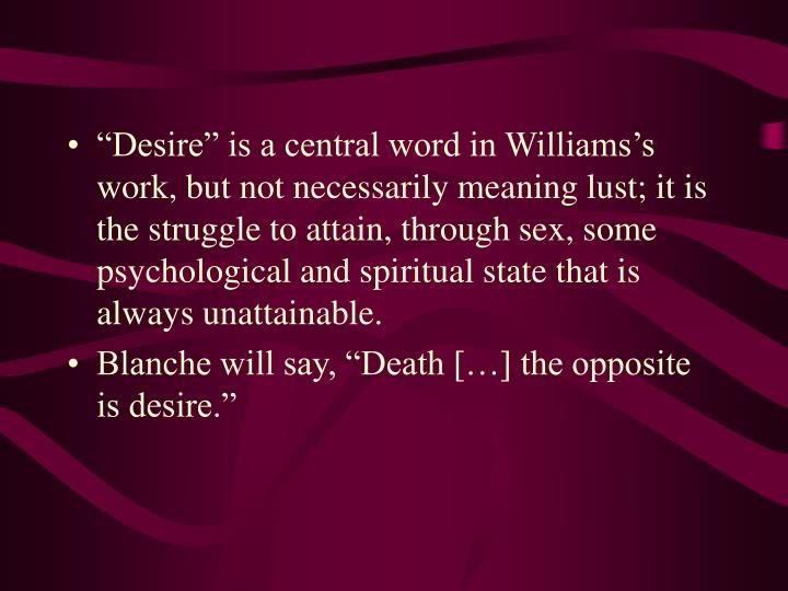 """Desire"" is a central word in Williams's work, but not necessarily meaning lust; it is the struggle to attain, through sex, some psychological and spiritual state that is always unattainable."