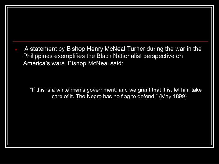 A statement by Bishop Henry McNeal Turner during the war in the Philippines exemplifies the Black Nationalist perspective on America's wars. Bishop McNeal said: