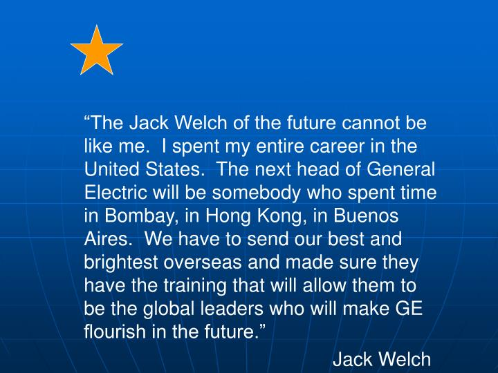 """""""The Jack Welch of the future cannot be like me.  I spent my entire career in the United States.  The next head of General Electric will be somebody who spent time in Bombay, in Hong Kong, in Buenos Aires.  We have to send our best and brightest overseas and made sure they have the training that will allow them to be the global leaders who will make GE flourish in the future."""""""