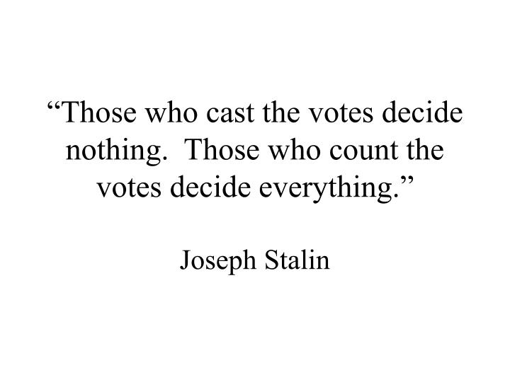 """""""Those who cast the votes decide nothing.  Those who count the votes decide everything."""""""