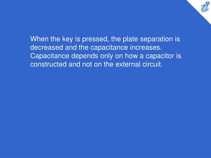 When the key is pressed, the plate separation is decreased and the capacitance increases. Capacitance depends only on how a capacitor is constructed and not on the external circuit.