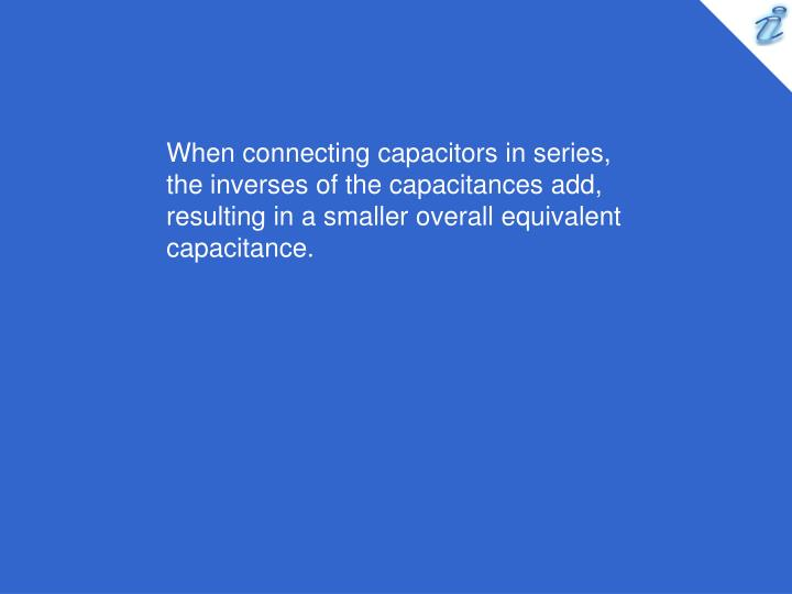 When connecting capacitors in series, the inverses of the capacitances add, resulting in a smaller overall equivalent capacitance.