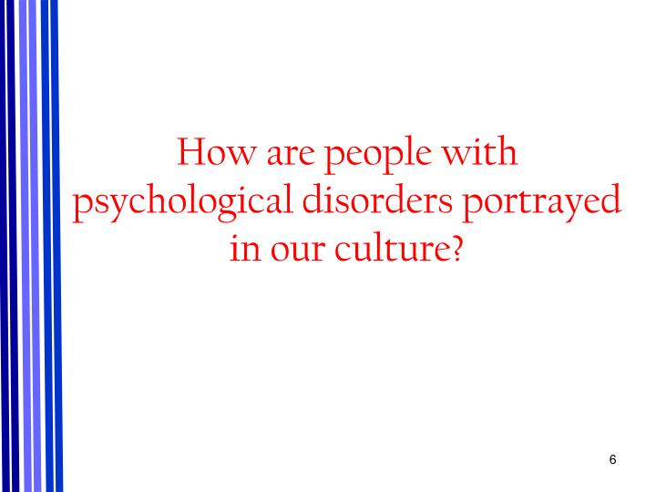 How are people with psychological disorders portrayed in our culture?