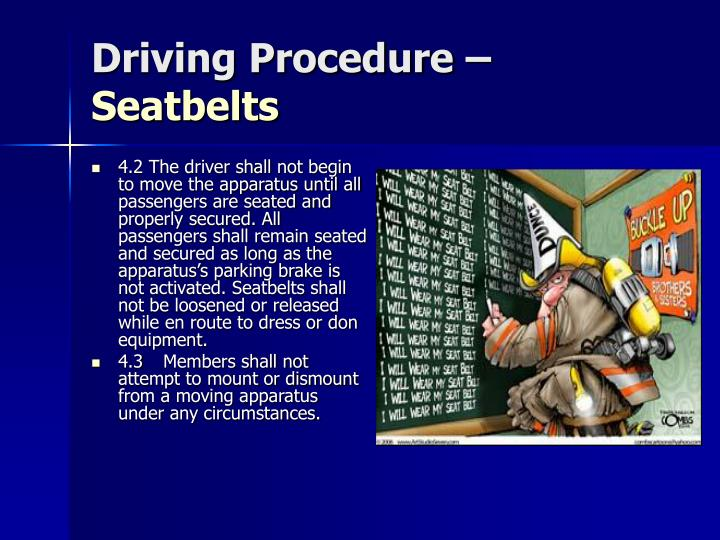 4.2 The driver shall not begin to move the apparatus until all passengers are seated and properly secured. All passengers shall remain seated and secured as long as the apparatus's parking brake is not activated. Seatbelts shall not be loosened or released while en route to dress or don equipment.