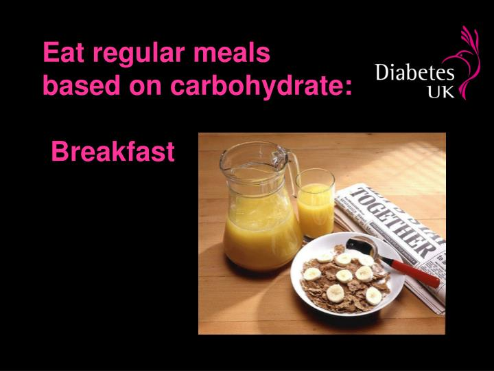 Eat regular meals based on carbohydrate: