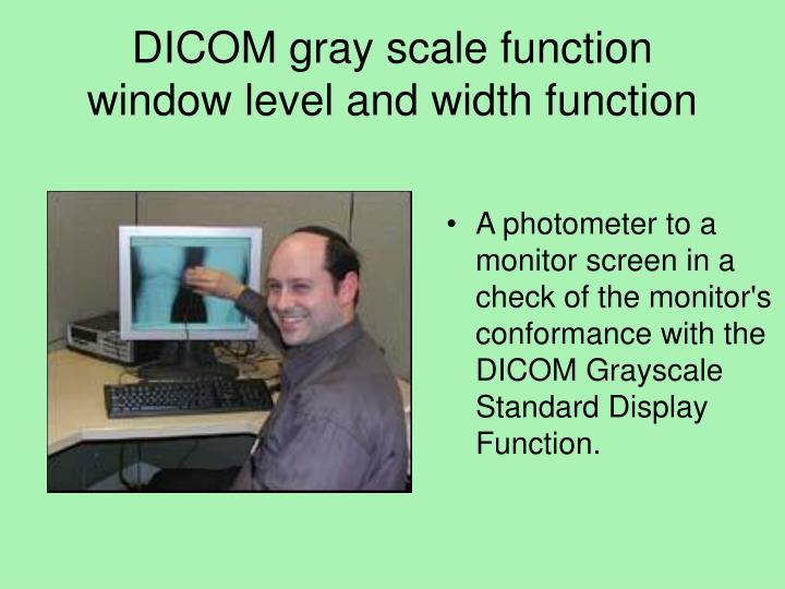 A photometer to a monitor screen in a check of the monitor's conformance with the DICOM Grayscale Standard Display Function.