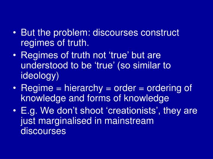 But the problem: discourses construct regimes of truth.