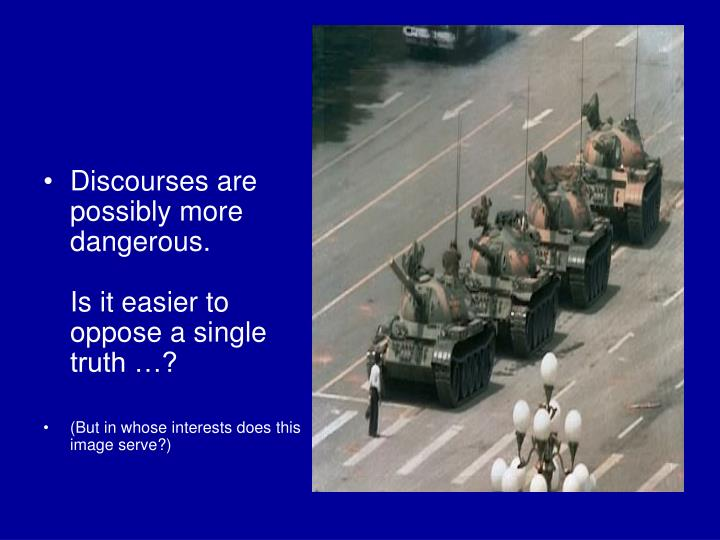 Discourses are possibly more dangerous.