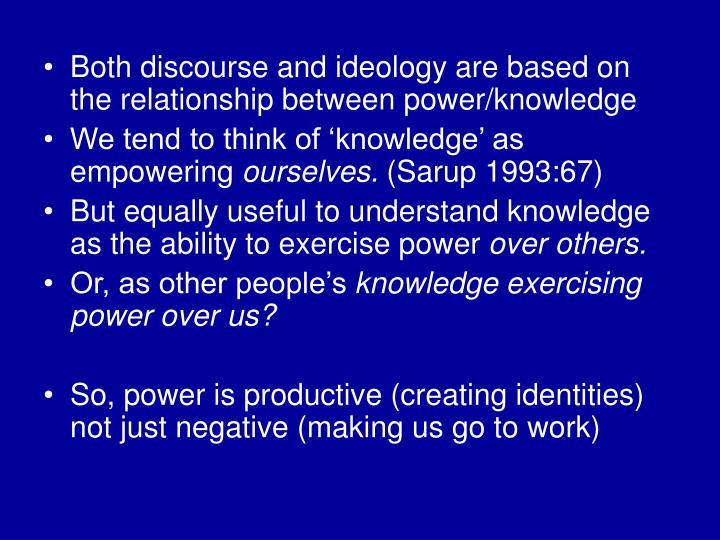 Both discourse and ideology are based on the relationship between power/knowledge