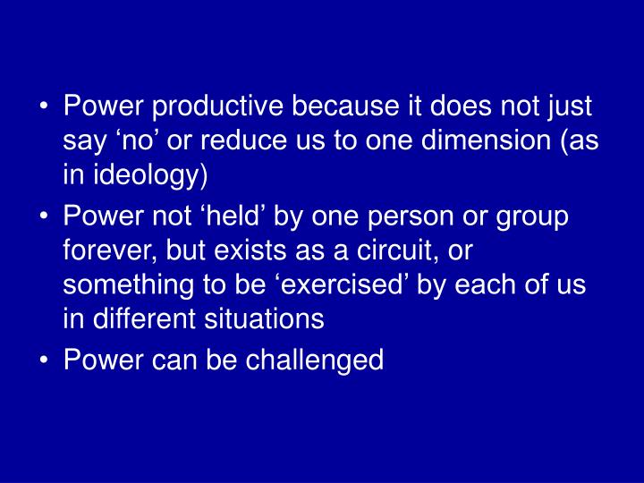 Power productive because it does not just say 'no' or reduce us to one dimension (as in ideology)