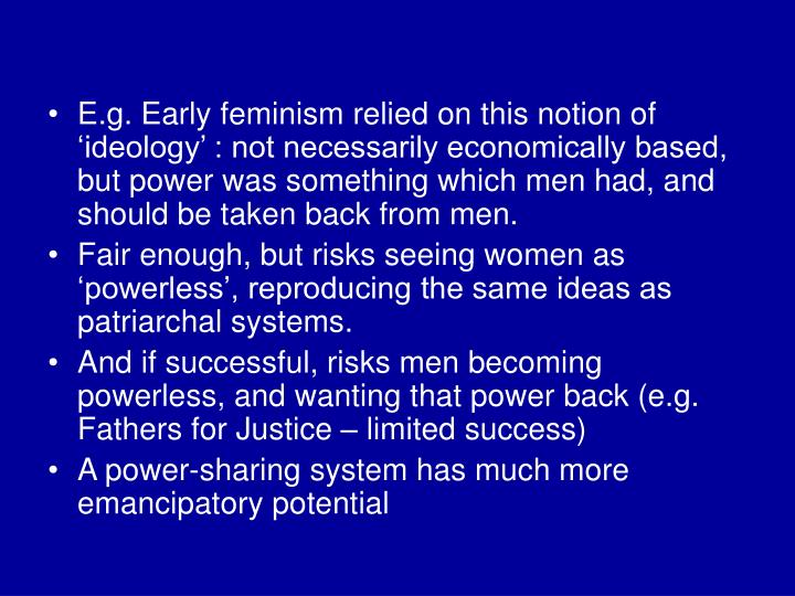 E.g. Early feminism relied on this notion of 'ideology' : not necessarily economically based, but power was something which men had, and should be taken back from men.