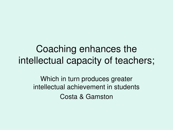 Coaching enhances the intellectual capacity of teachers;