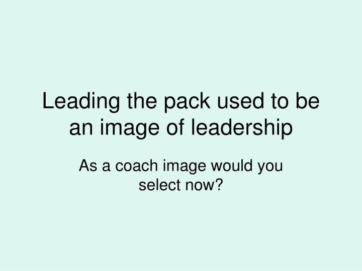 Leading the pack used to be an image of leadership