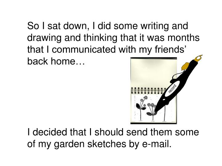 So I sat down, I did some writing and drawing and thinking that it was months that I communicated with my friends' back home…