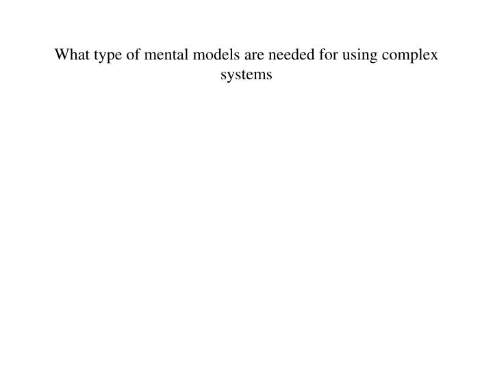 What type of mental models are needed for using complex systems