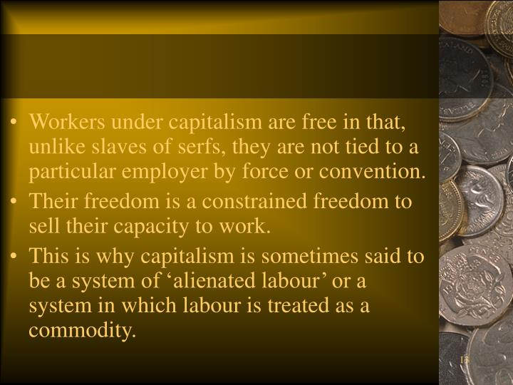 Workers under capitalism are free in that, unlike slaves of serfs, they are not tied to a particular employer by force or convention.