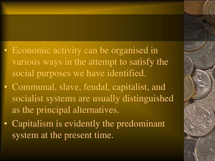 Economic activity can be organised in various ways in the attempt to satisfy the social purposes we have identified.