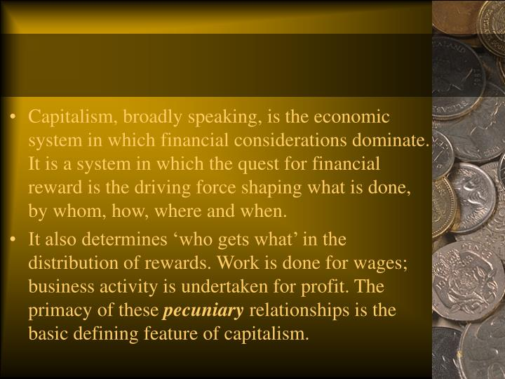 Capitalism, broadly speaking, is the economic system in which financial considerations dominate. It is a system in which the quest for financial reward is the driving force shaping what is done, by whom, how, where and when.