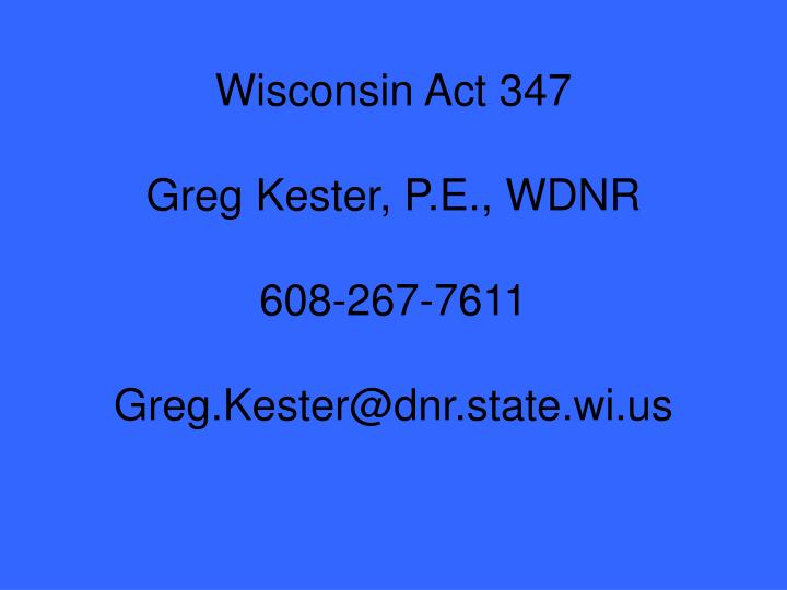 Wisconsin act 347 greg kester p e wdnr 608 267 7611 greg kester@dnr state wi us