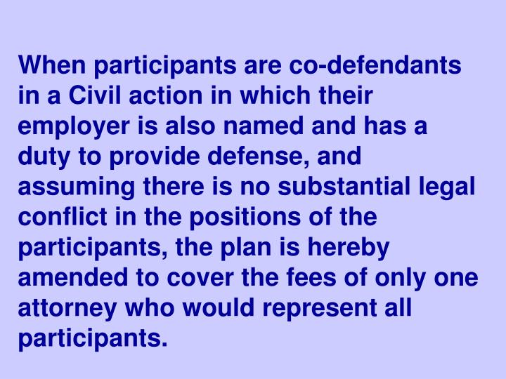 When participants are co-defendants in a Civil action in which their employer is also named and has a duty to provide defense, and assuming there is no substantial legal conflict in the positions of the participants, the plan is hereby amended to cover the fees of only one attorney who would represent all participants.