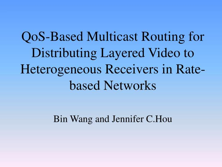QoS-Based Multicast Routing for Distributing Layered Video to Heterogeneous Receivers in Rate-based ...