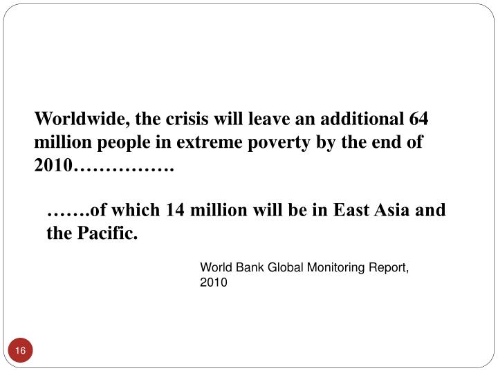Worldwide, the crisis will leave an additional 64 million people in extreme poverty by the end of 2010…………….