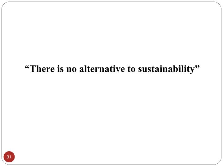 """""""There is no alternative to sustainability"""""""