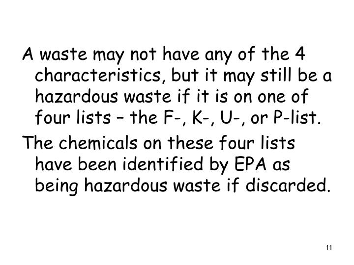 A waste may not have any of the 4 characteristics, but it may still be a hazardous waste if it is on one of four lists – the F-, K-, U-, or P-list.