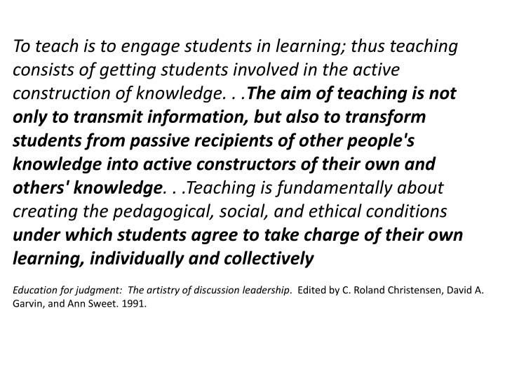 To teach is to engage students in learning; thus teaching consists of getting students involved in the active construction of knowledge. . .