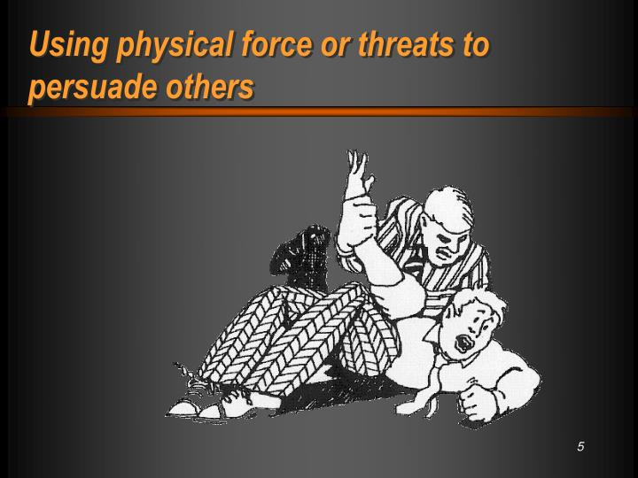 Using physical force or threats to persuade others