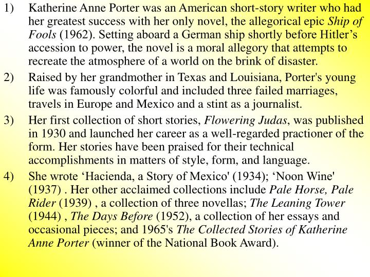 Katherine Anne Porter was an American short-story writer who had her greatest success with her only novel, the allegorical epic