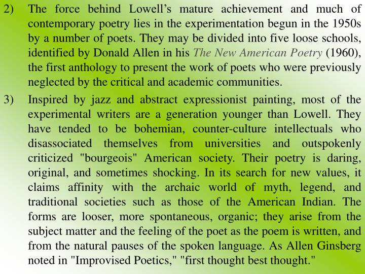 The force behind Lowell's mature achievement and much of contemporary poetry lies in the experimentation begun in the 1950s by a number of poets. They may be divided into five loose schools, identified by Donald Allen in his
