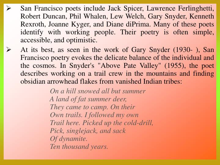 San Francisco poets include Jack Spicer, Lawrence Ferlinghetti, Robert Duncan, Phil Whalen, Lew Welch, Gary Snyder, Kenneth Rexroth, Joanne Kyger, and Diane diPrima. Many of these poets identify with working people. Their poetry is often simple, accessible, and optimistic.